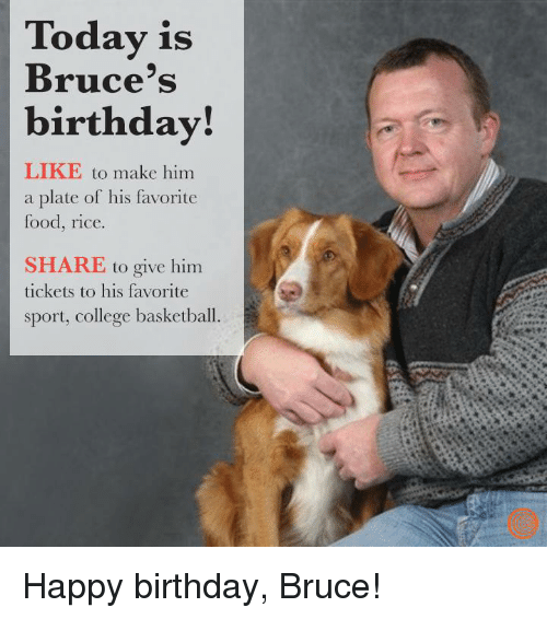 College basketball: Today is  Bruce's  birthday!  LIKE to make him  a plate of his favorite  food, rice.  SHARE to give him  tickets to his favorite  sport, college basketball. Happy birthday, Bruce!