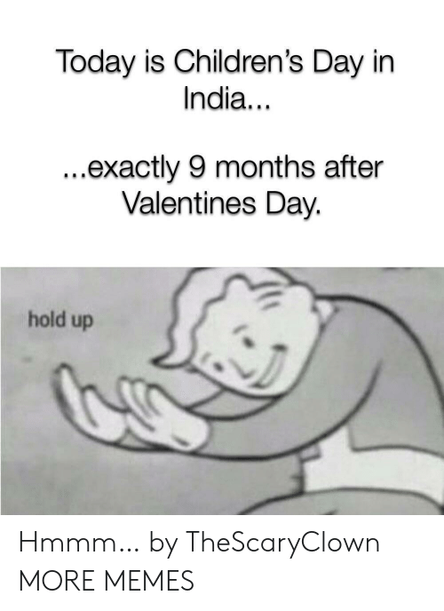Valentine's Day: Today is Children's Day in  India...  ...exactly 9 months after  Valentines Day.  hold up Hmmm… by TheScaryClown MORE MEMES