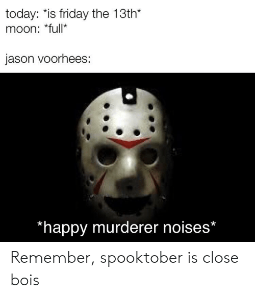jason voorhees: today: *is friday the 13th*  moon: *full*  jason voorhees:  *happy murderer noises* Remember, spooktober is close bois