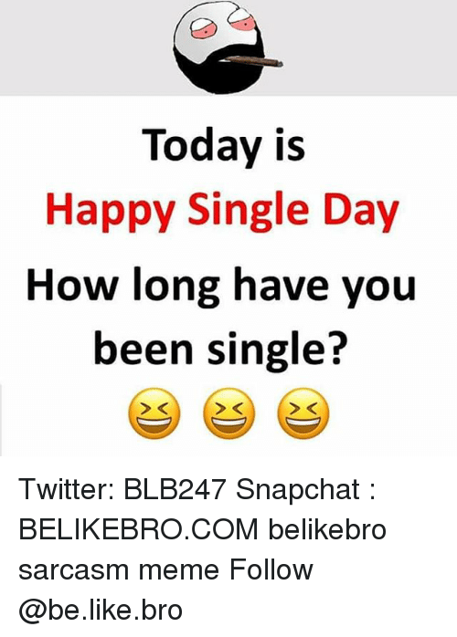 Be Like, Meme, and Memes: Today is  Happy Single Day  How long have you  been single?  > K Twitter: BLB247 Snapchat : BELIKEBRO.COM belikebro sarcasm meme Follow @be.like.bro