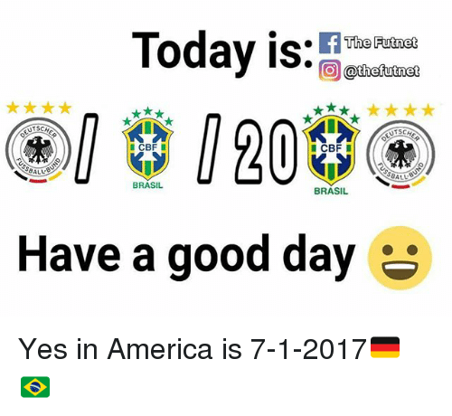 America, Memes, and Good: Today is: iaha  CBF  CBF  SBALL  BALL  BRASIL  BRASIL  Have a good day Yes in America is 7-1-2017🇩🇪🇧🇷