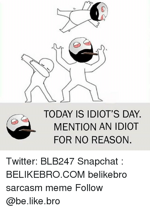 Be Like, Meme, and Memes: TODAY IS IDIOT'S DAY  MENTION AN IDIOT  FOR NO REASON Twitter: BLB247 Snapchat : BELIKEBRO.COM belikebro sarcasm meme Follow @be.like.bro