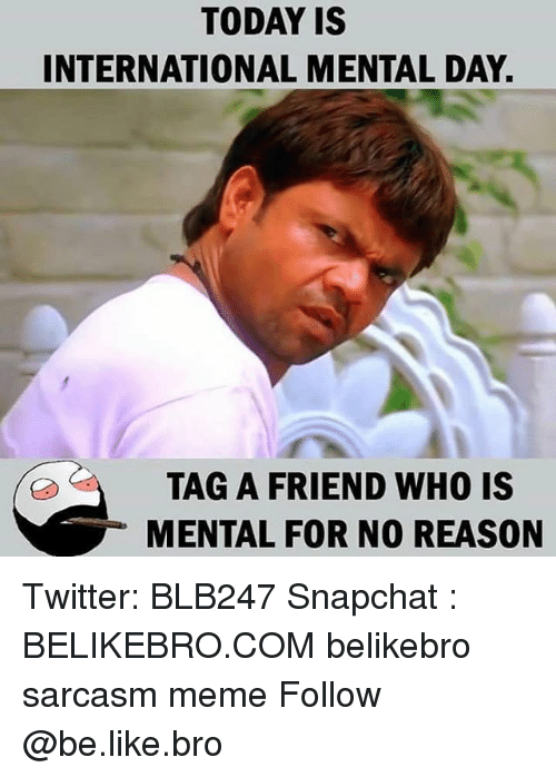 Be Like, Meme, and Memes: TODAY IS  INTERNATIONAL MENTAL DAY  TAG A FRIEND WHO IS  MENTAL FOR NO REASON Twitter: BLB247 Snapchat : BELIKEBRO.COM belikebro sarcasm meme Follow @be.like.bro