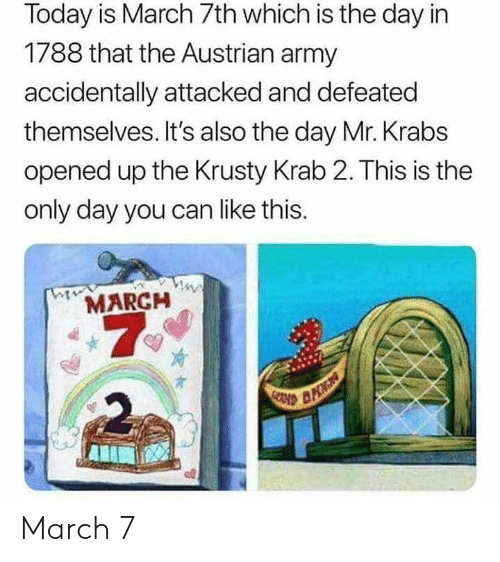 Austrian: Today is March 7th which is the day in  1788 that the Austrian army  accidentally attacked and defeated  themselves. It's also the day Mr. Krabs  opened up the Krusty Krab 2. This is the  only day you can like this.  MARCH  7  2 March 7