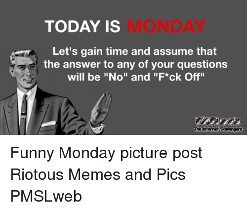 """tna: TODAY IS  MONDAY  Let's gain time and assume that  the answer to any of your questions  will be """"No"""" and """"F*ck Off""""  Tna  mmenki <p>Funny Monday picture post  Riotous Memes and Pics  PMSLweb </p>"""
