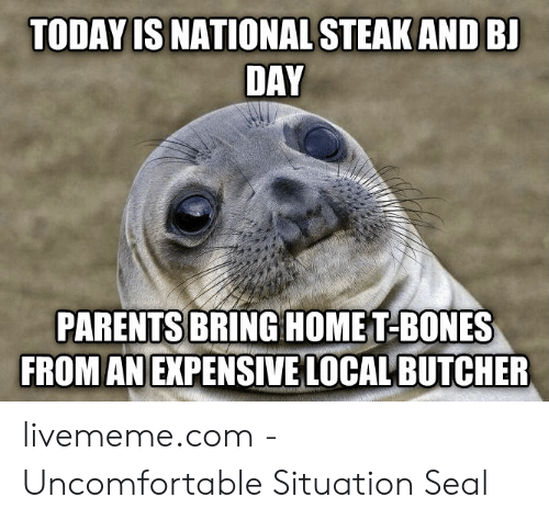 Bones, Parents, and Seal: TODAY IS NATIONAL STEAK AND BJ  DAY  PARENTS BRINGHOMET-BONES  FROM AN EXPENSIVE LOCAL BUTCHER livememe.com - Uncomfortable Situation Seal