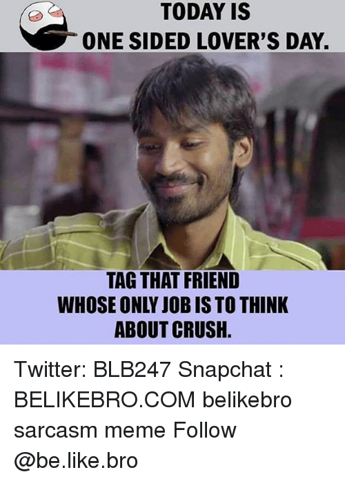 Be Like, Crush, and Meme: TODAY IS  ONE SIDED LOVER'S DAY.  TAG THAT FRIEND  WHOSE ONLY JOB IS TO THINK  ABOUT CRUSH. Twitter: BLB247 Snapchat : BELIKEBRO.COM belikebro sarcasm meme Follow @be.like.bro