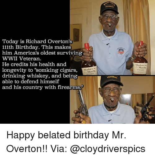 """Belated Birthday: Today is Richard overton's  111th Birthday. This makes  him America's oldest surviving  WWII Veteran.  He credits his health and  longevity to """"somking cigars,  Mark  drinking whiskey, and being  able to defend himself  and his country with firearms.""""  VETERAN  Makers  Mark Happy belated birthday Mr. Overton!! Via: @cloydriverspics"""