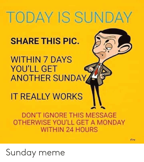 Sunday Meme: TODAY IS SUNDAY  SHARE THIS PIC.  WITHIN 7 DAYS  YOU'LL GET  ANOTHER SUNDAY  IT REALLY WORKS  DON'T IGNORE THIS MESSAGE  OTHERWISE YOU'LL GET A MONDAY  WITHIN 24 HOURS  firu Sunday meme