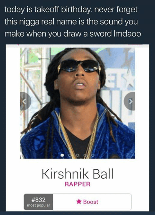 Birthday, Boost, and Today: today is takeoff birthday never forget  this nigga real name is the sound you  make when you draw a sword lmdaoo  Kirshnik Ball  RAPPER  #832  Boost  most popular
