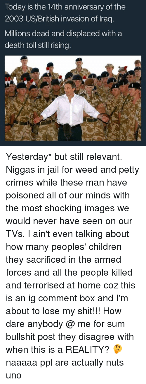 Memes, 🤖, and Weeds: Today is the 14th anniversary of the  2003 US/British invasion of Iraq  Millions dead and displaced with a  death toll still rising Yesterday* but still relevant. Niggas in jail for weed and petty crimes while these man have poisoned all of our minds with the most shocking images we would never have seen on our TVs. I ain't even talking about how many peoples' children they sacrificed in the armed forces and all the people killed and terrorised at home coz this is an ig comment box and I'm about to lose my shit!!! How dare anybody @ me for sum bullshit post they disagree with when this is a REALITY? 🤔 naaaaa ppl are actually nuts uno