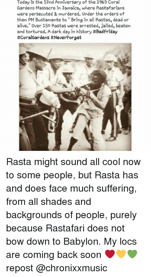 "Alive, Dead or Alive, and Memes: Today is the 52nd Anniversary of the 1963 Coral  Gardens Massacre in Jamaica, where Rastafarians  were persecuted & murdered. Under the orders of  then PM Bustamante to Bring in all Aastas, dead or  alive."" Over 150 Rastas were arrested, jailed, beaten  and tortured. A dark day in history #BadFriday  #CoralGardens itNeverForget Rasta might sound all cool now to some people, but Rasta has and does face much suffering, from all shades and backgrounds of people, purely because Rastafari does not bow down to Babylon. My locs are coming back soon ❤️💛💚 repost @chronixxmusic"
