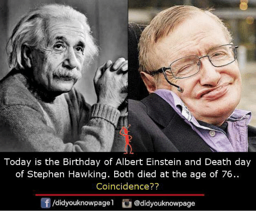Albert Einstein, Birthday, and Memes: Today is the Birthday of Albert Einstein and Death day  of Stephen Hawking. Both died at the age of 76..  Coincidence??  @didyouknowpage