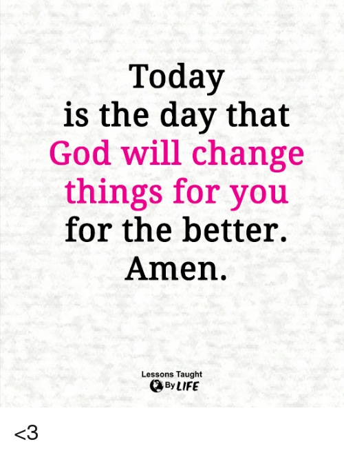 God, Memes, and Today: Today  is the day that  God will change  things for you  for the better.  Amen.  Lessons Taught <3