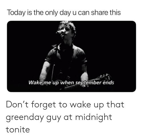 wake me up when september ends: Today is the only day u can share this  Wake me up when september ends Don't forget to wake up that greenday guy at midnight tonite