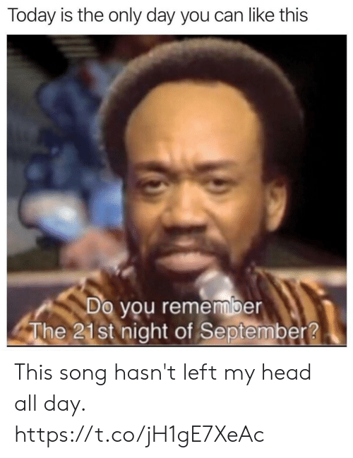 this song: Today is the only day you can like this  Do you remember  The 21st night of September? This song hasn't left my head all day. https://t.co/jH1gE7XeAc