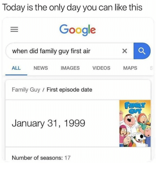 Family Guy: Today is the only day you can like this  Google  when did family guy first air  ALL NEWS  IMAGES  VIDEOS  MAPS  Family Guy / First episode date  January 31, 1999  Number of seasons: 17