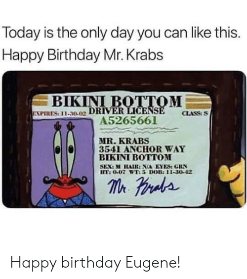 bot: Today is the only day you can like this.  Happy Birthday Mr. Krabs  ВIKINI BOTТОМ  EXPIRES 11-30.02 DRIVER LICENSE  A5265661  CLASS:S  MR.KRABS  3541 ANCHOR WAY  ВIKINI BOTОМ  SEX: M HAIR: N/A EYES GRN  HT:0.07 WT:5 DOB:11-30-42  m raa Happy birthday Eugene!