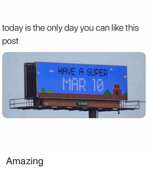 Memes, Today, and Amazing: today is the only day you can like this  post  HAVE A SUPER  MAR 12 Amazing