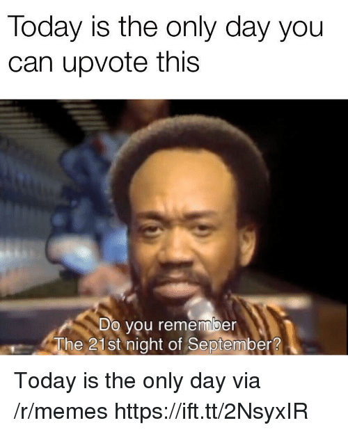 Memes, Today, and Can: Today is the only day you  can upvote this  Do you remember  The 21st night of September? Today is the only day via /r/memes https://ift.tt/2NsyxIR