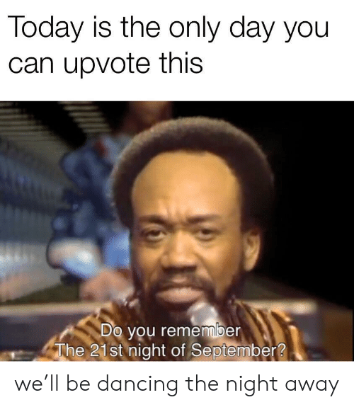 Dancing: Today is the only day you  can upvote this  Do you remember  The 21st night of September? we'll be dancing the night away