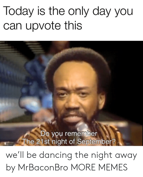Dancing: Today is the only day you  can upvote this  Do you remember  The 21st night of September? we'll be dancing the night away by MrBaconBro MORE MEMES