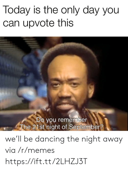 Dancing: Today is the only day you  can upvote this  Do you remember  The 21st night of September? we'll be dancing the night away via /r/memes https://ift.tt/2LHZJ3T