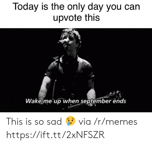 wake me up when september ends: Today is the only day you can  upvote this  Wake me up when september ends This is so sad 😢 via /r/memes https://ift.tt/2xNFSZR