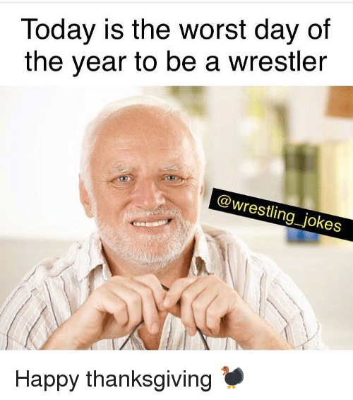 happy thanksgiving: Today is the worst day of  the year to be a wrestler  @wrestling_jokes Happy thanksgiving 🦃