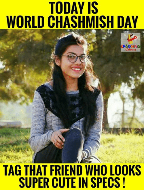 Cute, Today, and World: TODAY IS  WORLD CHASHMISH DAY  TAG THAT FRIEND WHO LOOKS  SUPER CUTE IN SPECS!