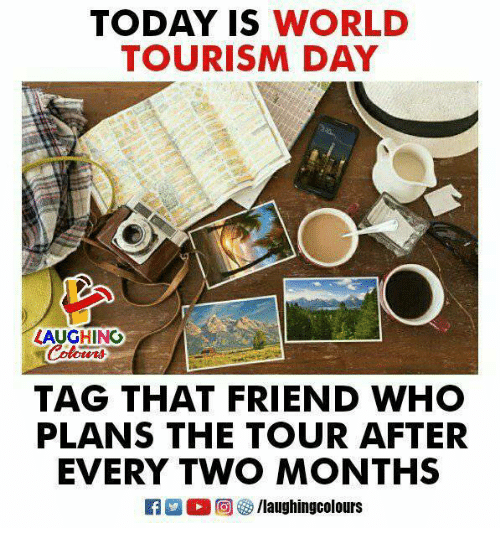 Today, World, and Indianpeoplefacebook: TODAY IS WORLD  TOURISM DAY  LAUGHINO  TAG THAT FRIEND WHO  PLANS THE TOUR AFTER  EVERY TWO MONTHS