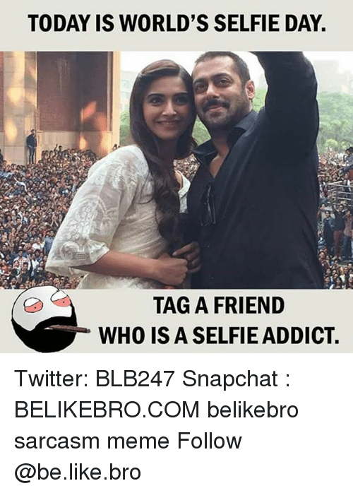 addicting: TODAY IS WORLD'S SELFIE DAY  TAG A FRIEND  WHO IS A SELFIE ADDICT Twitter: BLB247 Snapchat : BELIKEBRO.COM belikebro sarcasm meme Follow @be.like.bro