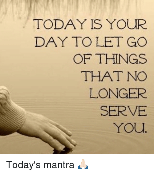 Memes, Today, and 🤖: TODAY IS YOUR  DAY TO LET GO  OF THINGS  THAT NO  LONGER  SERVE  You Today's mantra 🙏🏻