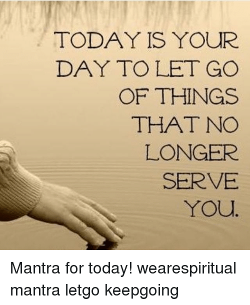letgo: TODAY IS YOUR  DAY TO LET GO  OF THINGS  THAT NO  LONGER  SERVE  YOU Mantra for today! wearespiritual mantra letgo keepgoing