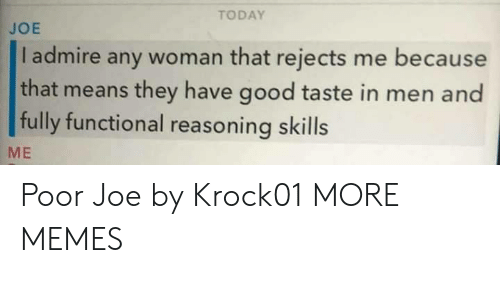 Functional: TODAY  JOE  I admire any woman that rejects me because  that means they have good taste in men and  fully functional reasoning skills  ME Poor Joe by Krock01 MORE MEMES