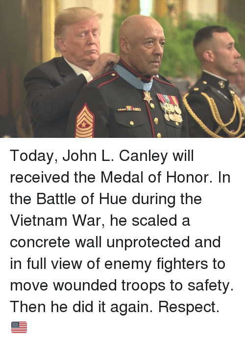 medal of honor: Today, John L. Canley will received the Medal of Honor. In the Battle of Hue during the Vietnam War, he scaled a concrete wall unprotected and in full view of enemy fighters to move wounded troops to safety. Then he did it again. Respect. 🇺🇸