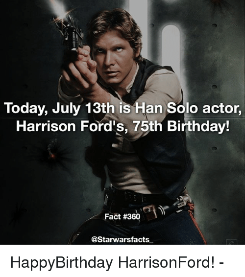 Birthday, Han Solo, and Memes: Today, July 13th is Han Solo actor,  Harrison Ford's, 75th Birthday!  Fact #360  @Starwarsfacts HappyBirthday HarrisonFord! -
