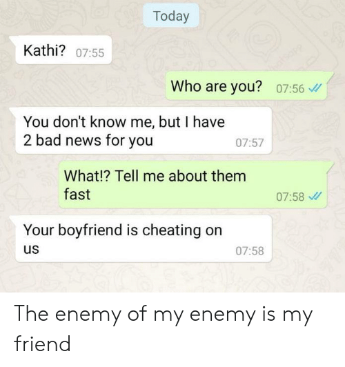 kathi: Today  Kathi? 07:55  Who are you?  07:56  You don't know me, but I have  2 bad news for you  07:57  What!? Tell me about them  fast  07:58  Your boyfriend is cheating  us  07:58 The enemy of my enemy is my friend