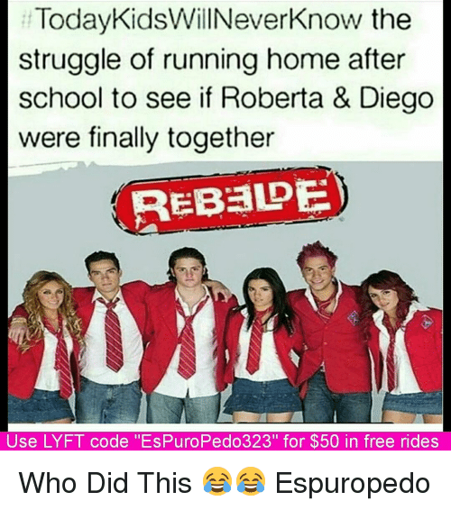 """lyft code: Today KidsWillNeverknow the  struggle of running home after  school to see if Roberta & Diego  were finally together  REBaDE  Use LYFT code ''EsPuroPedo323"""" for $50 in free rides Who Did This 😂😂 Espuropedo"""