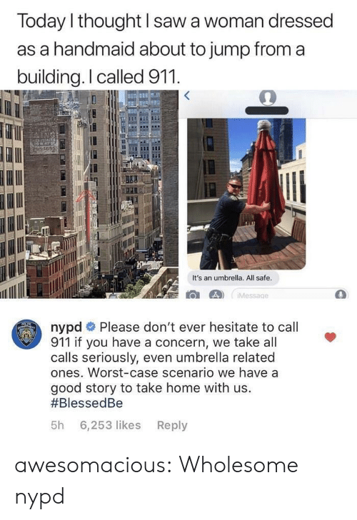 hesitate: Today l thought I saw a woman dressed  as a handmaid about to jump from a  building.I called 911  165  It's an umbrella. All safe  nypd # Please don't ever hesitate to call  911 if you have a concern, we take all  calls seriously, even umbrella related  ones. Worst-case scenario we have a  good story to take home with us.  #BlessedBe  5h 6,253 likes Reply awesomacious:  Wholesome nypd