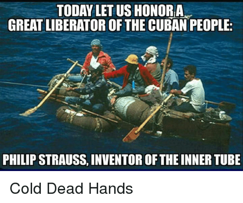 Dead Hand: TODAY LET US HONORIA  GREAT LIBERATOR OF THE CUBAN PEOPLE:  PHILIPSTRAUSS, INVENTOR OF THEINNERTUBE Cold Dead Hands