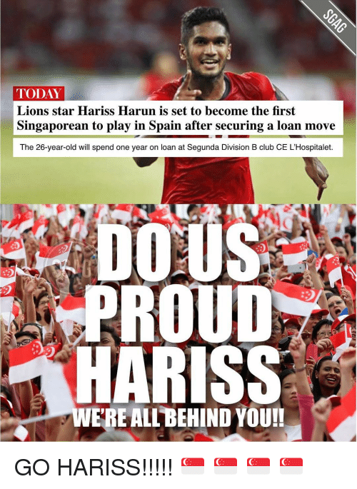 divisive: TODAY  Lions star Hariss Harun is set to become the first  Singaporean to play in Spain after securing a loan move  The 26-year-old will spend one year on loan at Segunda Division B club CE L'Hospitalet.  DOMUS  PROUD  HARISS  ERE ALL BEHIND YOU!! GO HARISS!!!!! 🇸🇬 🇸🇬 🇸🇬 🇸🇬