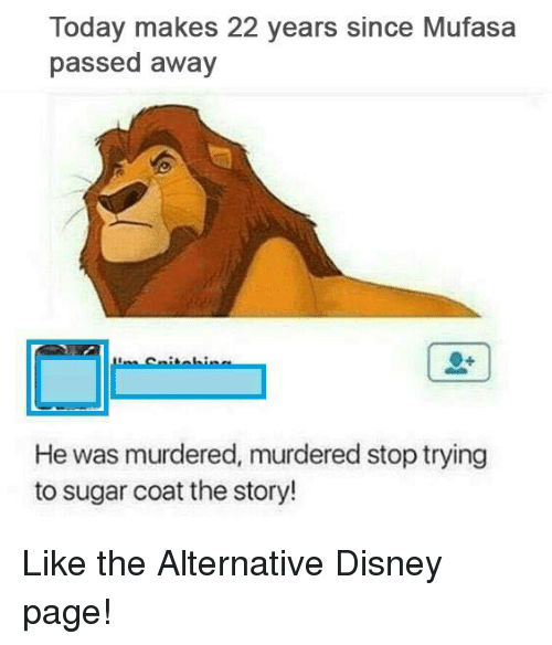 Disney, Funny, and Mufasa: Today makes 22 years since Mufasa  passed away  He was murdered, murdered stop trying  to sugar coat the story! Like the Alternative Disney page!