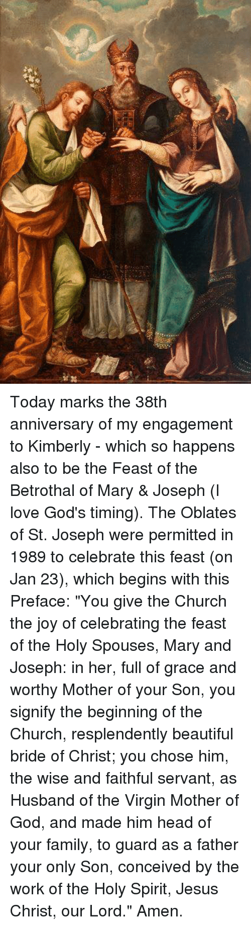 """Memes, Virgin, and Virginity: Today marks the 38th anniversary of my engagement to Kimberly - which so happens also to be the Feast of the Betrothal of Mary & Joseph (I love God's timing).    The Oblates of St. Joseph were permitted in 1989 to celebrate this feast (on Jan 23), which begins with this Preface:  """"You give the Church the joy of celebrating the feast of the Holy Spouses, Mary and Joseph: in her, full of grace and worthy Mother of your Son, you signify the beginning of the Church, resplendently beautiful bride of Christ; you chose him, the wise and faithful servant, as Husband of the Virgin Mother of God, and made him head of your family, to guard as a father your only Son, conceived by the work of the Holy Spirit, Jesus Christ, our Lord."""" Amen."""