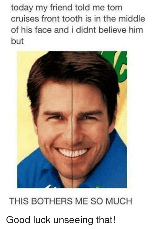 today my friend told me tom cruises front tooth is 25967675 🔥 25 best memes about tooth tooth memes