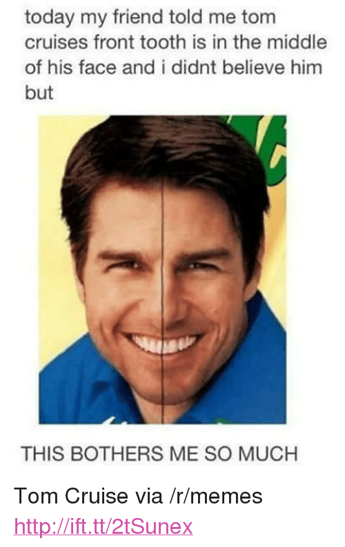 "Tom Cruise: today my friend told me tom  cruises front tooth is in the middle  of his face and i didnt believe him  but  THIS BOTHERS ME SO MUCH <p>Tom Cruise via /r/memes <a href=""http://ift.tt/2tSunex"">http://ift.tt/2tSunex</a></p>"