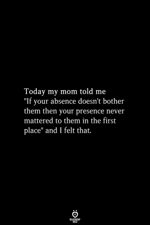 "mattered: Today my mom told me  ""If your absence doesn't bother  them then your presence never  mattered to them in the first  place"" and I felt that.  RELATIONSHIP  ES"