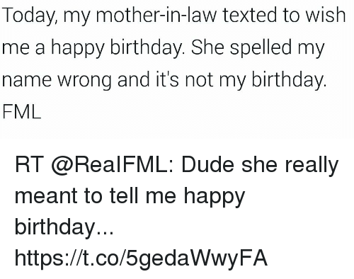 Birthday, Dude, and Fml: Today, my mother-in-law texted to wish  me a happy birthday. She spelled my  name wrong and it's not my birthday  FML RT @ReaIFML: Dude she really meant to tell me happy birthday... https://t.co/5gedaWwyFA