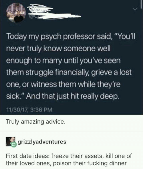 """Psych: Today my psych professor said, """"You'll  never truly know someone well  enough to marry until you've seen  them struggle financially, grieve a lost  one, or witness them while they're  sick."""" And that just hit really deep.  11/30/17, 3:36 PM  Truly amazing advice.  grizzlyadventures  First date ideas: freeze their assets, kill one of  their loved ones, poison their fucking dinner"""