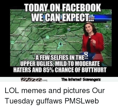 uglies: TODAY ON FACEBOOK  WE-CAN EXPECT  AFEW SELFIES IN THE  UPPER UGLIES,MILD TO MODERATE  HATERS AND 85% CHANCE OF BUTTHURT  MARTINS  The htemet Scavengers <p>LOL memes and pictures  Our Tuesday guffaws  PMSLweb </p>